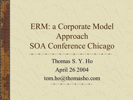 ERM: a Corporate Model Approach SOA Conference Chicago Thomas S. Y. Ho April 26 2004