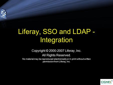 Liferay, SSO and LDAP - Integration Copyright © 2000-2007 Liferay, Inc. All Rights Reserved. No material may be reproduced electronically or in print without.