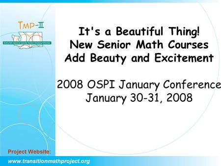Www.transitionmathproject.org Project Website: It's a Beautiful Thing! New Senior Math Courses Add Beauty and Excitement 2008 OSPI January Conference January.