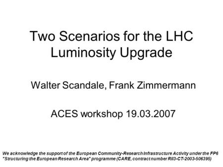 Two Scenarios for the LHC Luminosity Upgrade Walter Scandale, Frank Zimmermann ACES workshop 19.03.2007 We acknowledge the support of the European Community-Research.