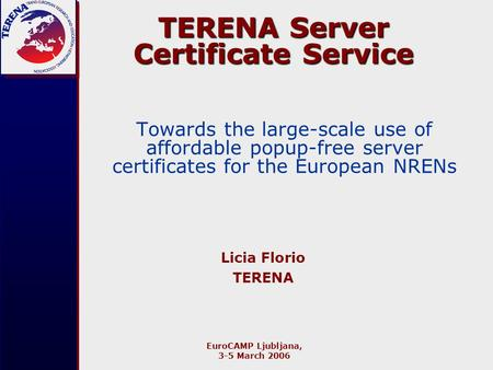 EuroCAMP Ljubljana, 3-5 March 2006 TERENA Server Certificate Service Towards the large-scale use of affordable popup-free server certificates for the European.