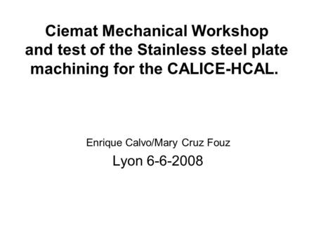 Ciemat Mechanical Workshop and test of the Stainless steel plate machining for the CALICE-HCAL. Enrique Calvo/Mary Cruz Fouz Lyon 6-6-2008.