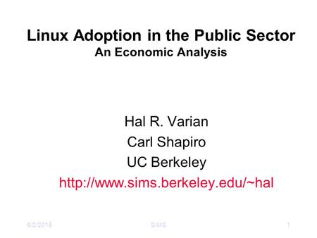 6/2/2015SIMS1 Linux Adoption in the Public Sector An Economic Analysis Hal R. Varian Carl Shapiro UC Berkeley
