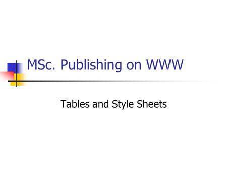 MSc. Publishing on WWW Tables and Style Sheets. Tables Tables are used to: Organize and display tabular data To create a layout for web pages.