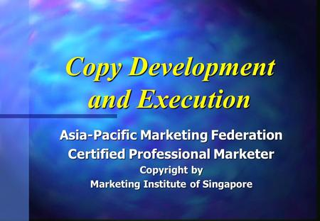 Copy Development and Execution Asia-Pacific Marketing Federation Certified Professional Marketer Copyright by Marketing Institute of Singapore.