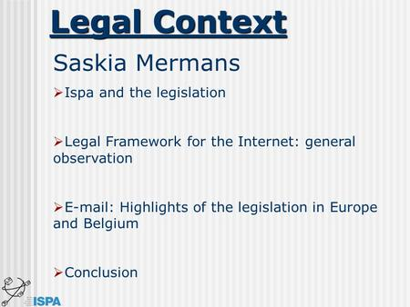 Legal Context Saskia Mermans  Ispa and the legislation  Legal Framework for the Internet: general observation  E-mail: Highlights of the legislation.