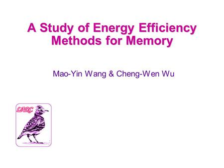 A Study of Energy Efficiency Methods for Memory Mao-Yin Wang & Cheng-Wen Wu.