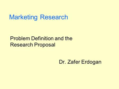 Marketing Research Problem Definition and the Research Proposal Dr. Zafer Erdogan.
