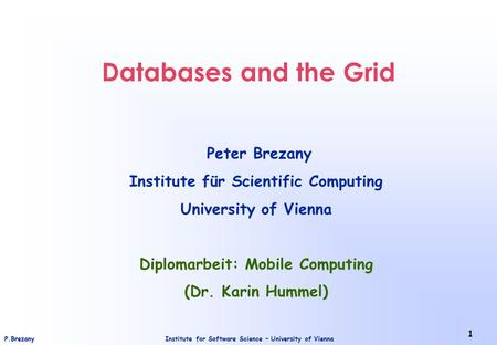 Institute for Software Science – University of ViennaP.Brezany 1 Databases and the Grid Peter Brezany Institute für Scientific Computing University of.