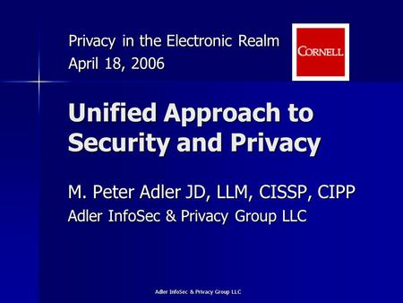 Adler InfoSec & Privacy Group LLC Unified Approach to Security and Privacy M. Peter Adler JD, LLM, CISSP, CIPP Adler InfoSec & Privacy Group LLC Privacy.