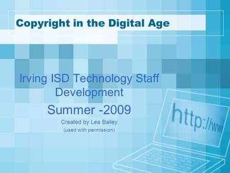 Copyright in the Digital Age Irving ISD Technology Staff Development Summer -2009 Created by Lea Bailey (used with permission)