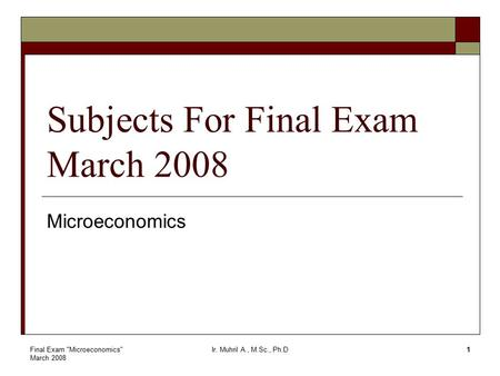 Final Exam Microeconomics March 2008 Ir. Muhril A., M.Sc., Ph.D1 Subjects For Final Exam March 2008 Microeconomics.