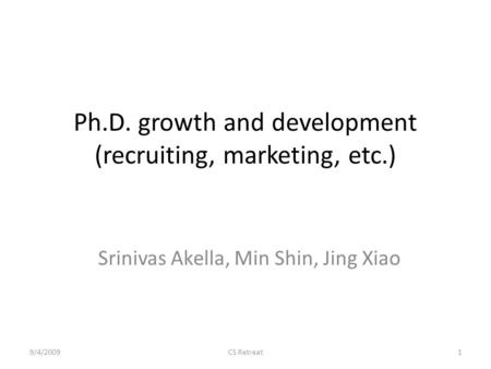 Ph.D. growth and development (recruiting, marketing, etc.) Srinivas Akella, Min Shin, Jing Xiao 9/4/20091CS Retreat.