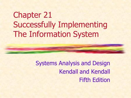 Chapter 21 Successfully Implementing The Information System Systems Analysis and Design Kendall and Kendall Fifth Edition.