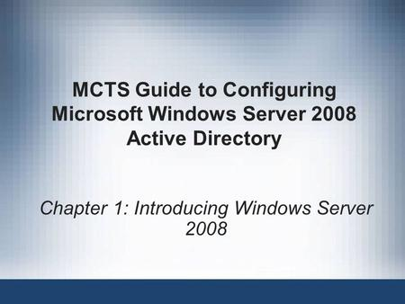 MCTS Guide to Configuring Microsoft Windows Server 2008 Active Directory Chapter 1: Introducing Windows Server 2008.