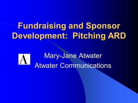 Fundraising and Sponsor Development: Pitching ARD Mary-Jane Atwater Atwater Communications.