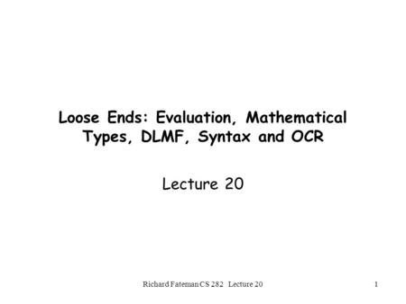 Richard Fateman CS 282 Lecture 201 Loose Ends: Evaluation, Mathematical Types, DLMF, Syntax and OCR Lecture 20.