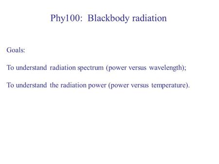 Phy100: Blackbody radiation Goals: To understand radiation spectrum (power versus wavelength); To understand the radiation power (power versus temperature).