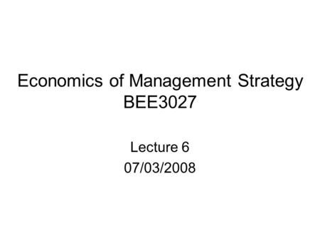 Economics of Management Strategy BEE3027 Lecture 6 07/03/2008.