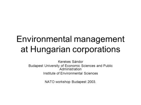 Environmental management at Hungarian corporations Kerekes Sándor Budapest University of Economic Sciences and Public Administration Institute of Environmental.