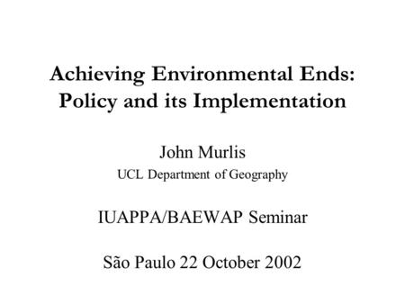 Achieving Environmental Ends: Policy and its Implementation John Murlis UCL Department of Geography IUAPPA/BAEWAP Seminar São Paulo 22 October 2002.