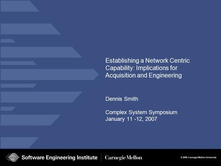 © 2006 Carnegie Mellon University Establishing a Network Centric Capability: Implications for Acquisition and Engineering Dennis Smith Complex System Symposium.
