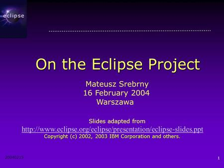 20040215 1 On the Eclipse Project Mateusz Srebrny 16 February 2004 Warszawa Slides adapted from