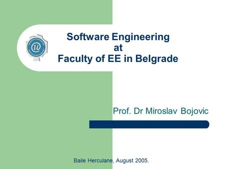 Software Engineering at Faculty of EE in Belgrade Prof. Dr Miroslav Bojovic Baile Herculane, August 2005.