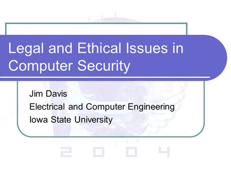 Legal and Ethical Issues in Computer Security Jim Davis Electrical and Computer Engineering Iowa State University.