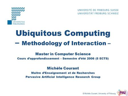 © Michèle Courant, University of Fribourg Ubiquitous Computing – Methodology of Interaction – Master in Computer Science Cours d'approfondissement - Semestre.
