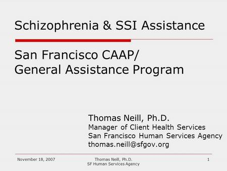 November 18, 2007Thomas Neill, Ph.D. SF Human Services Agency 1 Schizophrenia & SSI Assistance San Francisco CAAP/ General Assistance Program Thomas Neill,