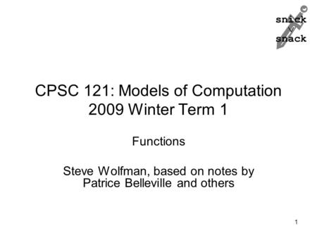 Snick  snack CPSC 121: Models of Computation 2009 Winter Term 1 Functions Steve Wolfman, based on notes by Patrice Belleville and others 1.