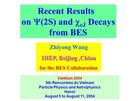Recent Results on  (2S) and  cJ Decays from BES Zhiyong Wang IHEP, Beijing,China for the BES Collaboration VietNam 2004 5th Rencontres du Vietnam Particle.
