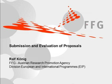 R.König / FFG, European and International Programmes (EIP)Page 1/18 Submission and Evaluation of Proposals Ralf König FFG - Austrian Research Promotion.