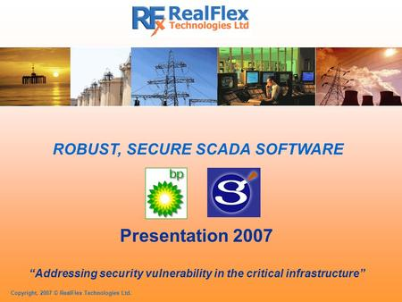 "Copyright, 2007 © RealFlex <strong>Technologies</strong> Ltd. ROBUST, SECURE SCADA SOFTWARE Presentation 2007 ""Addressing security vulnerability <strong>in</strong> the critical infrastructure"""