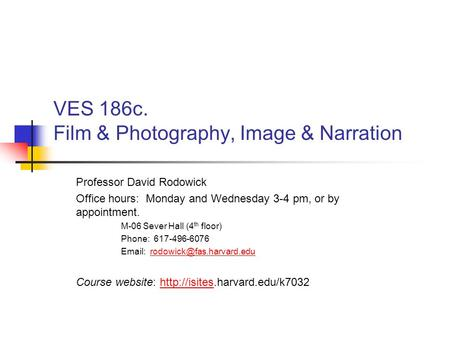 VES 186c. Film & Photography, Image & Narration Professor David Rodowick Office hours: Monday and Wednesday 3-4 pm, or by appointment. M-06 Sever Hall.