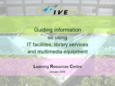 1 Guiding information on using IT facilities, library services and multimedia equipment L earning R esources C entre January 2009.