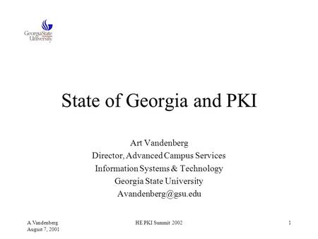 A.Vandenberg August 7, 2001 HE PKI Summit 20021 State of Georgia and PKI Art Vandenberg Director, Advanced Campus Services Information Systems & Technology.