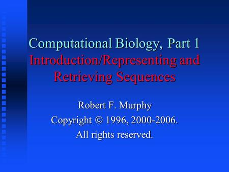 Computational Biology, Part 1 Introduction/Representing and Retrieving Sequences Robert F. Murphy Copyright  1996, 2000-2006. All rights reserved.
