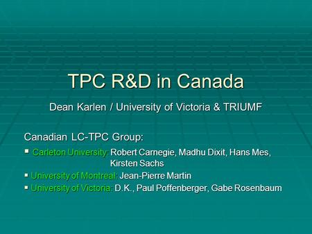 TPC R&D in Canada Dean Karlen / University of Victoria & TRIUMF Canadian LC-TPC Group:  Carleton University: Robert Carnegie, Madhu Dixit, Hans Mes, Kirsten.