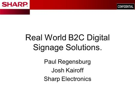 Real World B2C Digital Signage Solutions. Paul Regensburg Josh Kairoff Sharp Electronics.
