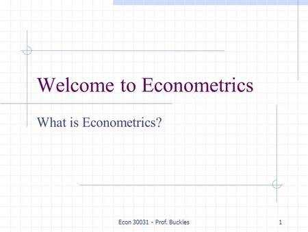 Econ 30031 - Prof. Buckles1 Welcome to Econometrics What is Econometrics?