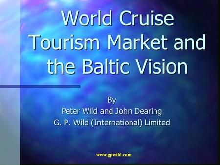 Www.gpwild.com World Cruise Tourism Market and the Baltic Vision By Peter Wild and John Dearing G. P. Wild (International) Limited.