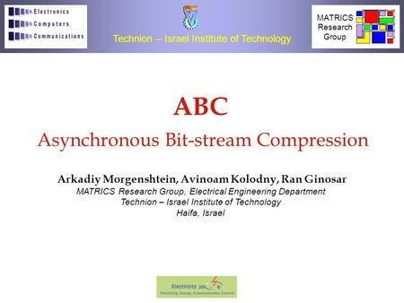 1 Asynchronous Bit-stream Compression (ABC) IEEE 2006 ABC Asynchronous Bit-stream Compression Arkadiy Morgenshtein, Avinoam Kolodny, Ran Ginosar Technion.