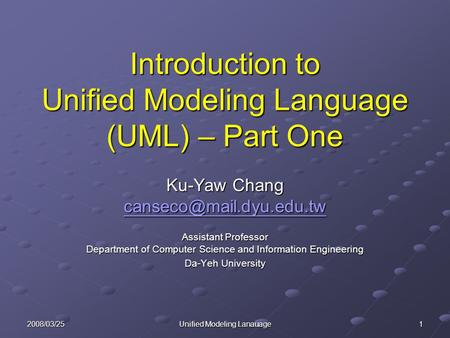 2008/03/25 Unified Modeling Lanauage 1 Introduction to Unified Modeling Language (UML) – Part One Ku-Yaw Chang Assistant Professor.