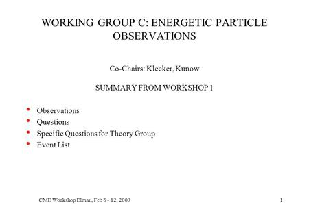 CME Workshop Elmau, Feb 6 - 12, 20031 WORKING GROUP C: ENERGETIC PARTICLE OBSERVATIONS Co-Chairs: Klecker, Kunow SUMMARY FROM WORKSHOP 1 Observations Questions.