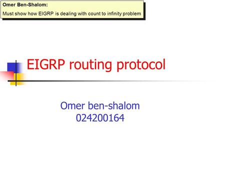 EIGRP routing protocol Omer ben-shalom 024200164 Omer Ben-Shalom: Must show how EIGRP is dealing with count to infinity problem Omer Ben-Shalom: Must.