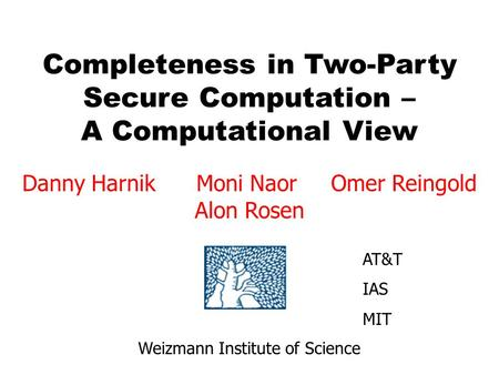 Completeness in Two-Party Secure Computation – A Computational View Danny Harnik Moni Naor Omer Reingold Alon Rosen Weizmann Institute of Science AT&T.