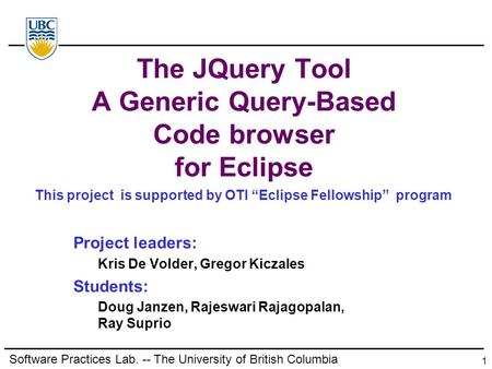 Software Practices Lab. -- The University of British Columbia 1 The JQuery Tool A Generic Query-Based Code browser for Eclipse Project leaders: Kris De.