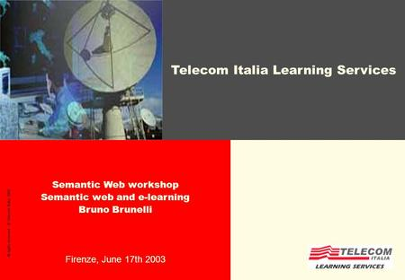 Semantic Web workshop Semantic web and e-learning Bruno Brunelli Firenze, June 17th 2003 All rights reserved - © Telecom Italia, 2002 Telecom Italia Learning.